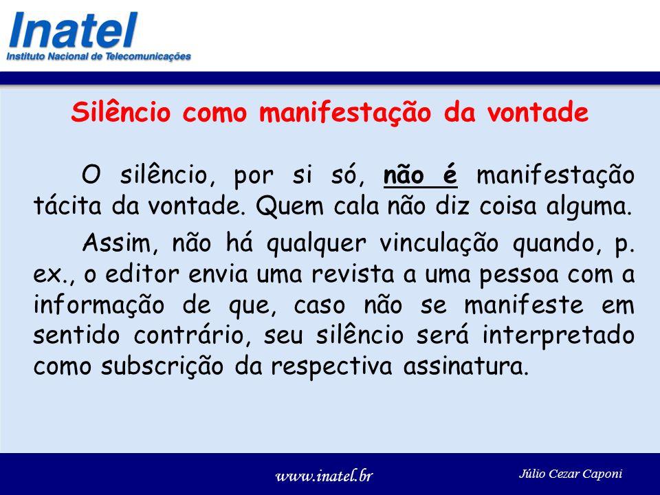 www.inatel.br Júlio Cezar Caponi Silêncio como manifestação da vontade O silêncio, por si só, não é manifestação tácita da vontade. Quem cala não diz