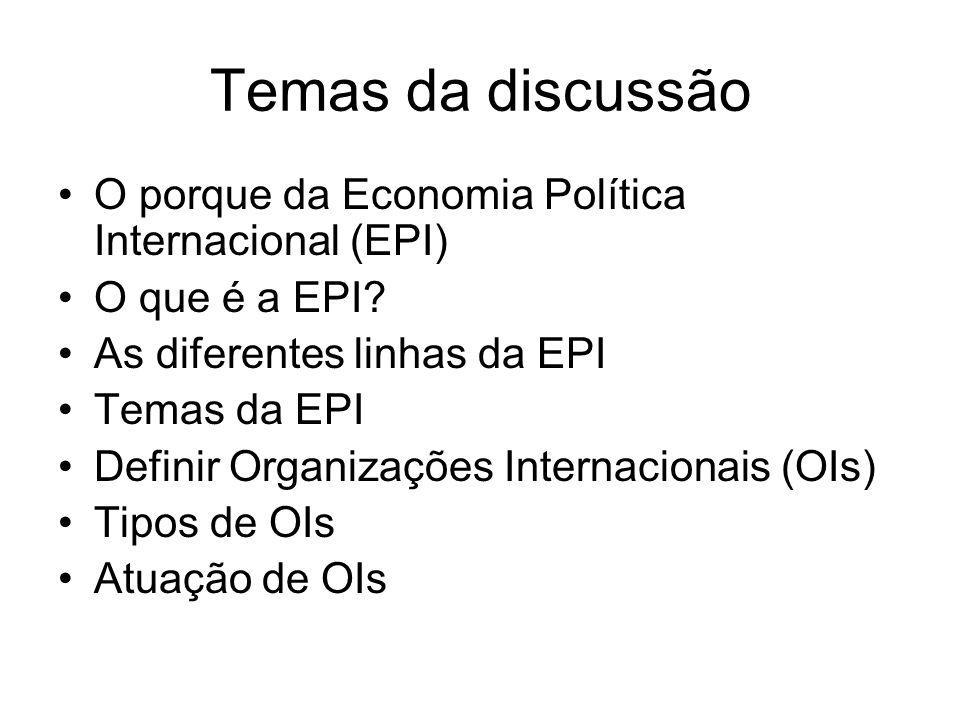 Temas da discussão O porque da Economia Política Internacional (EPI) O que é a EPI? As diferentes linhas da EPI Temas da EPI Definir Organizações Inte