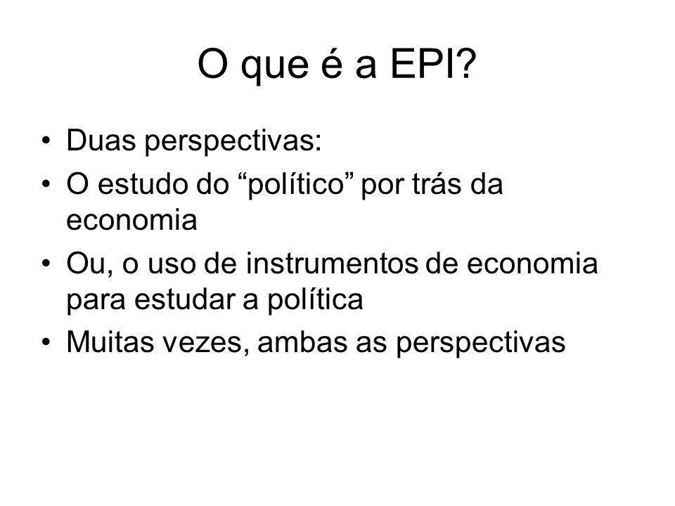 O que é a EPI? Duas perspectivas: O estudo do político por trás da economia Ou, o uso de instrumentos de economia para estudar a política Muitas vezes