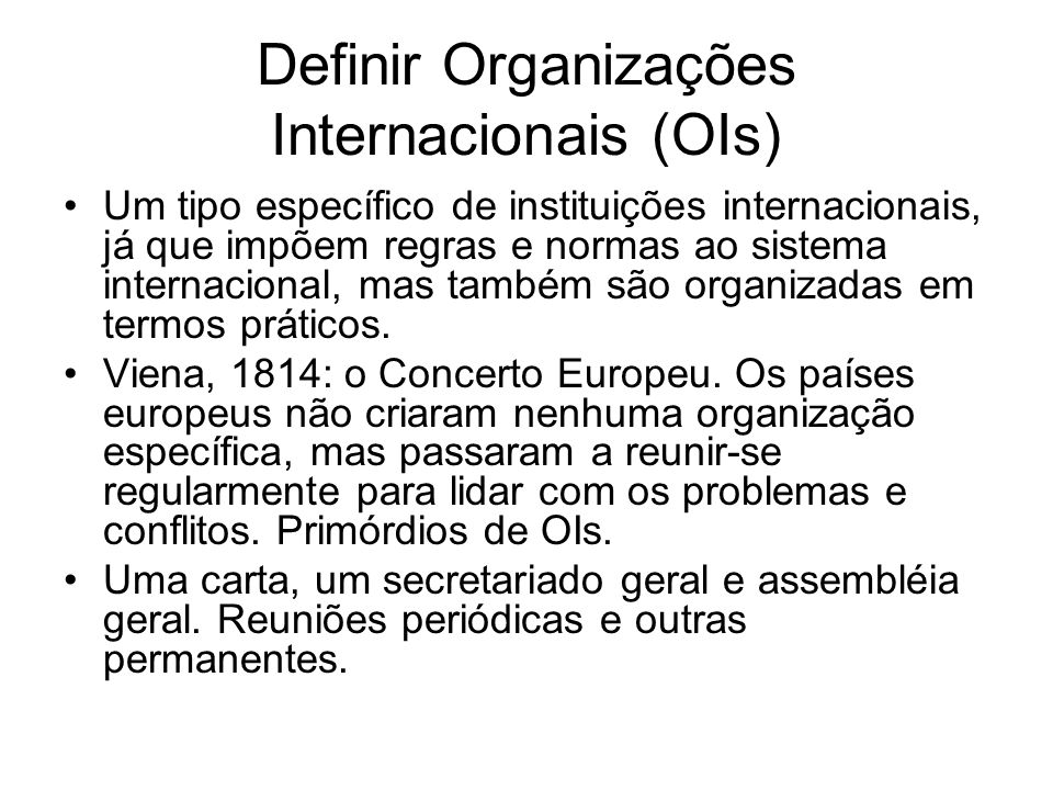 Definir Organizações Internacionais (OIs) Um tipo específico de instituições internacionais, já que impõem regras e normas ao sistema internacional, m