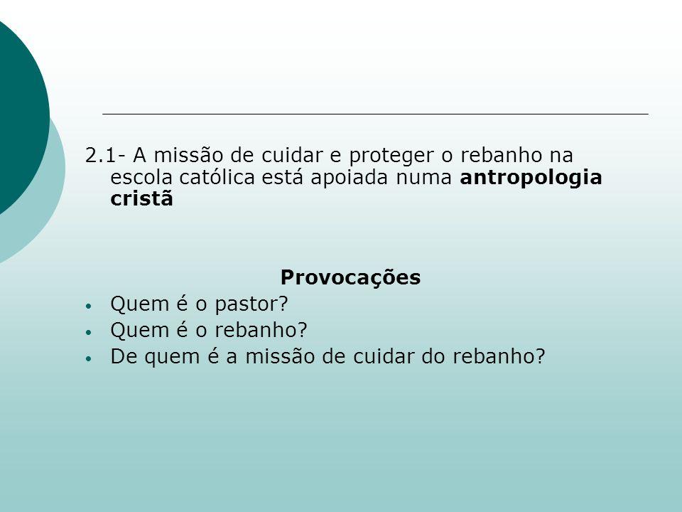 2.1- A missão de cuidar e proteger o rebanho na escola católica está apoiada numa antropologia cristã Provocações Quem é o pastor? Quem é o rebanho? D