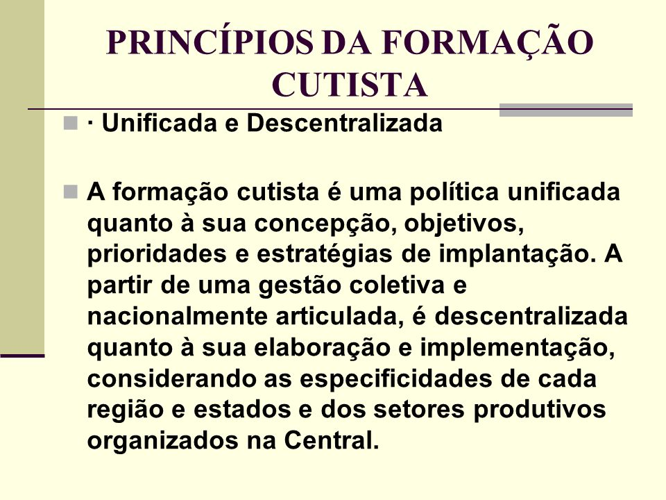 PRINCÍPIOS DA FORMAÇÃO CUTISTA · Unificada e Descentralizada A formação cutista é uma política unificada quanto à sua concepção, objetivos, prioridades e estratégias de implantação.