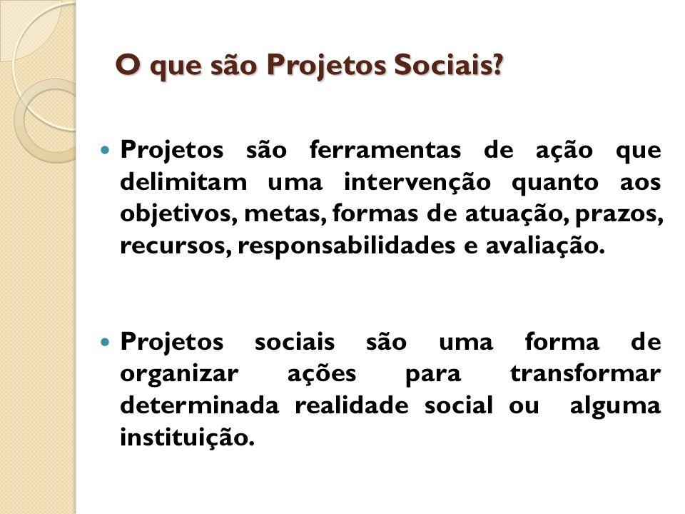 O que são Projetos Sociais? Projetos são ferramentas de ação que delimitam uma intervenção quanto aos objetivos, metas, formas de atuação, prazos, rec