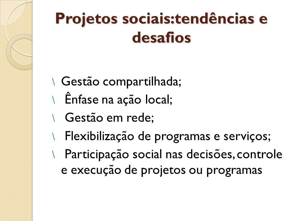 Projetos sociais:tendências e desafios \ Gestão compartilhada; \ Ênfase na ação local; \ Gestão em rede; \ Flexibilização de programas e serviços; \ P
