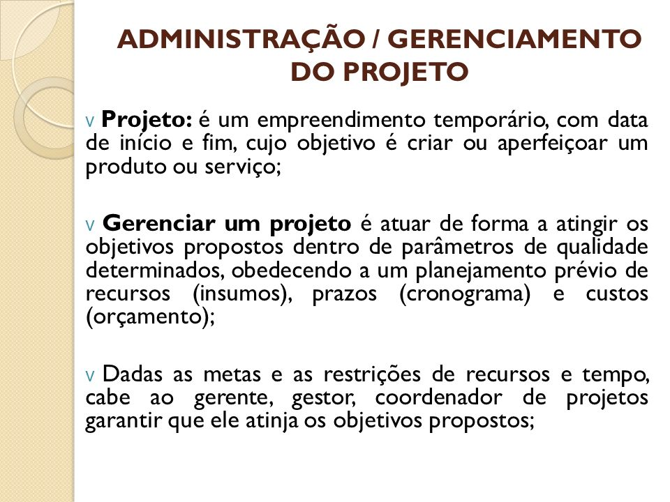 ADMINISTRAÇÃO / GERENCIAMENTO DO PROJETO v Projeto: é um empreendimento temporário, com data de início e fim, cujo objetivo é criar ou aperfeiçoar um