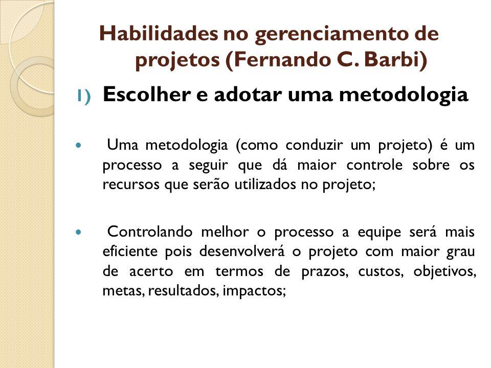 Habilidades no gerenciamento de projetos (Fernando C. Barbi) 1) Escolher e adotar uma metodologia Uma metodologia (como conduzir um projeto) é um proc