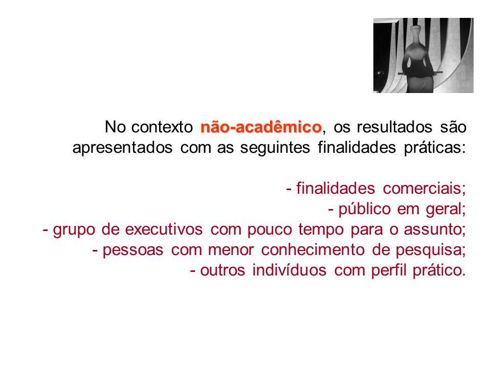 não-acadêmico No contexto não-acadêmico, os resultados são apresentados com as seguintes finalidades práticas: - finalidades comerciais; - público em
