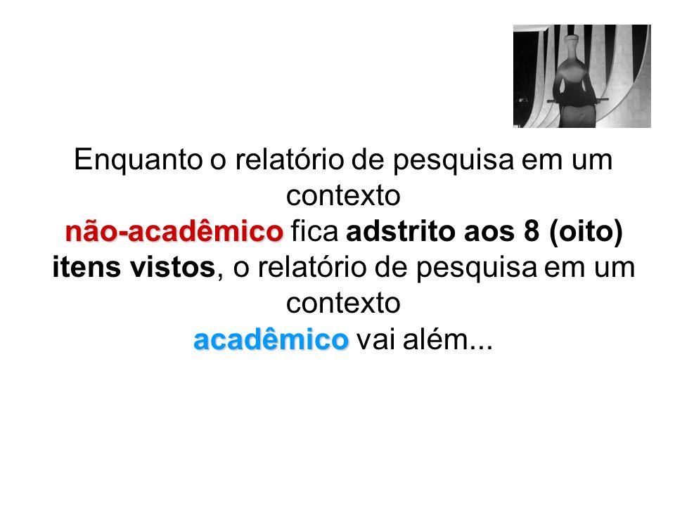 não-acadêmico acadêmico Enquanto o relatório de pesquisa em um contexto não-acadêmico fica adstrito aos 8 (oito) itens vistos, o relatório de pesquisa