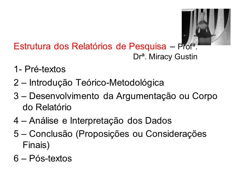 Estrutura dos Relatórios de Pesquisa – Profª. Drª. Miracy Gustin 1- Pré-textos 2 – Introdução Teórico-Metodológica 3 – Desenvolvimento da Argumentação