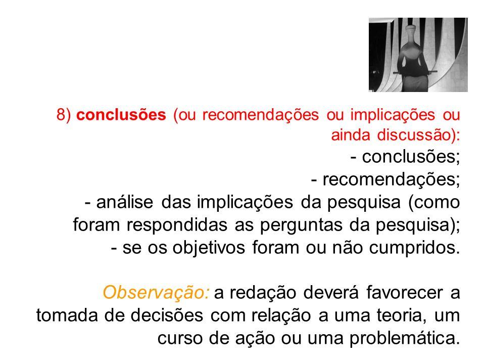 8) conclusões (ou recomendações ou implicações ou ainda discussão): - conclusões; - recomendações; - análise das implicações da pesquisa (como foram r