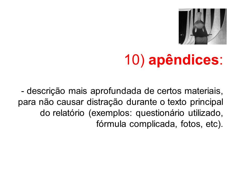 10) apêndices: - descrição mais aprofundada de certos materiais, para não causar distração durante o texto principal do relatório (exemplos: questioná