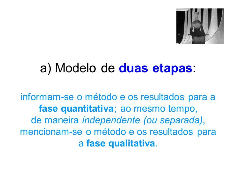 a) Modelo de duas etapas: informam-se o método e os resultados para a fase quantitativa; ao mesmo tempo, de maneira independente (ou separada), mencio