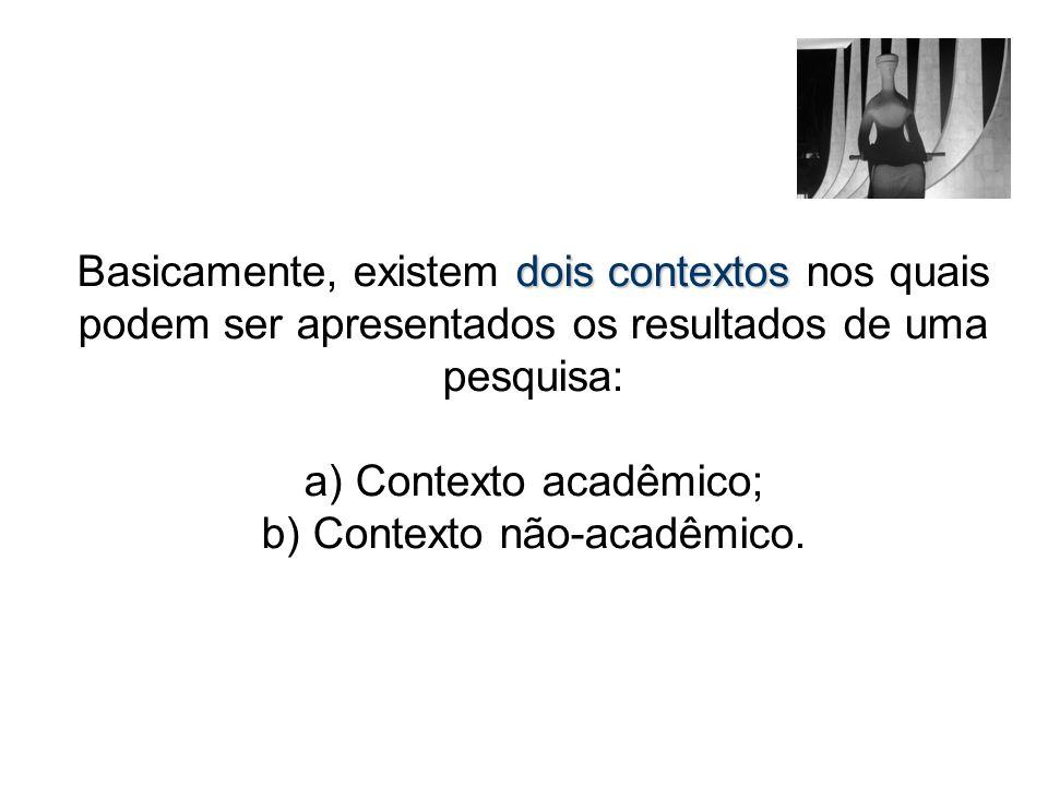 dois contextos Basicamente, existem dois contextos nos quais podem ser apresentados os resultados de uma pesquisa: a) Contexto acadêmico; b) Contexto