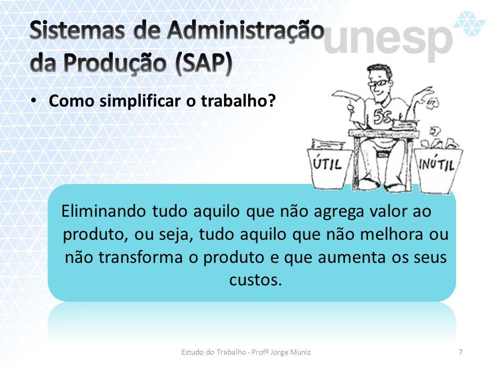 Como simplificar o trabalho? Eliminando tudo aquilo que não agrega valor ao produto, ou seja, tudo aquilo que não melhora ou não transforma o produto