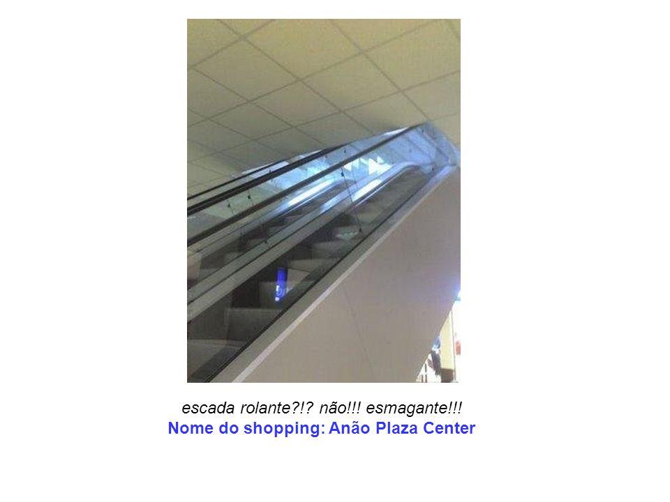 escada rolante?!? não!!! esmagante!!! Nome do shopping: Anão Plaza Center