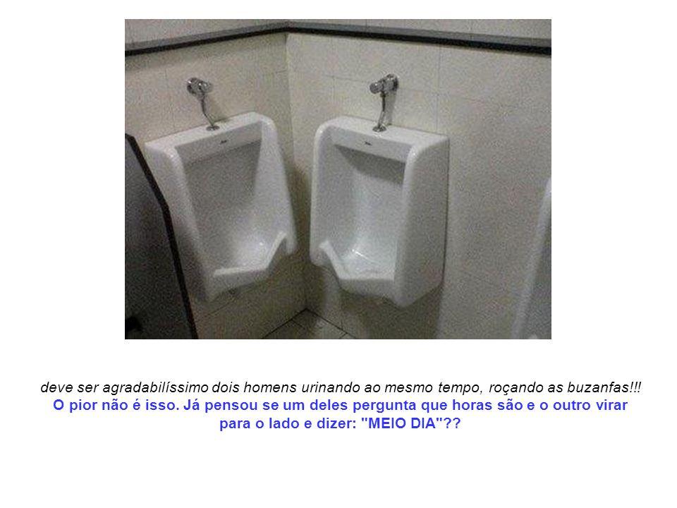 deve ser agradabilíssimo dois homens urinando ao mesmo tempo, roçando as buzanfas!!! O pior não é isso. Já pensou se um deles pergunta que horas são e