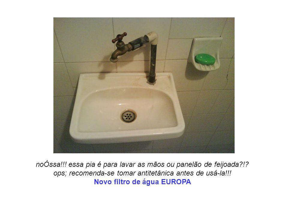 noÓssa!!! essa pia é para lavar as mãos ou panelão de feijoada?!? ops; recomenda-se tomar antitetânica antes de usá-la!!! Novo filtro de água EUROPA