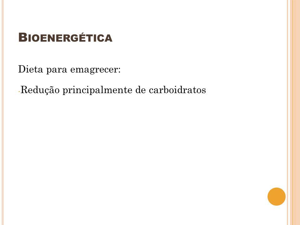 B IOENERGÉTICA Dieta para emagrecer: - Redução principalmente de carboidratos