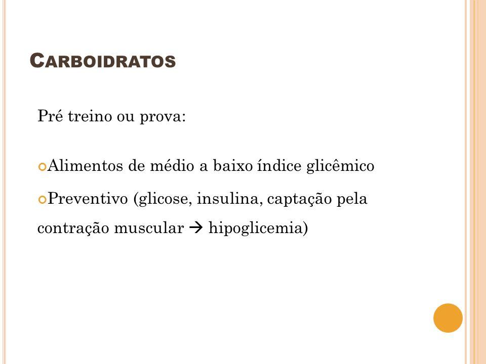 C ARBOIDRATOS Pré treino ou prova: Alimentos de médio a baixo índice glicêmico Preventivo (glicose, insulina, captação pela contração muscular hipogli
