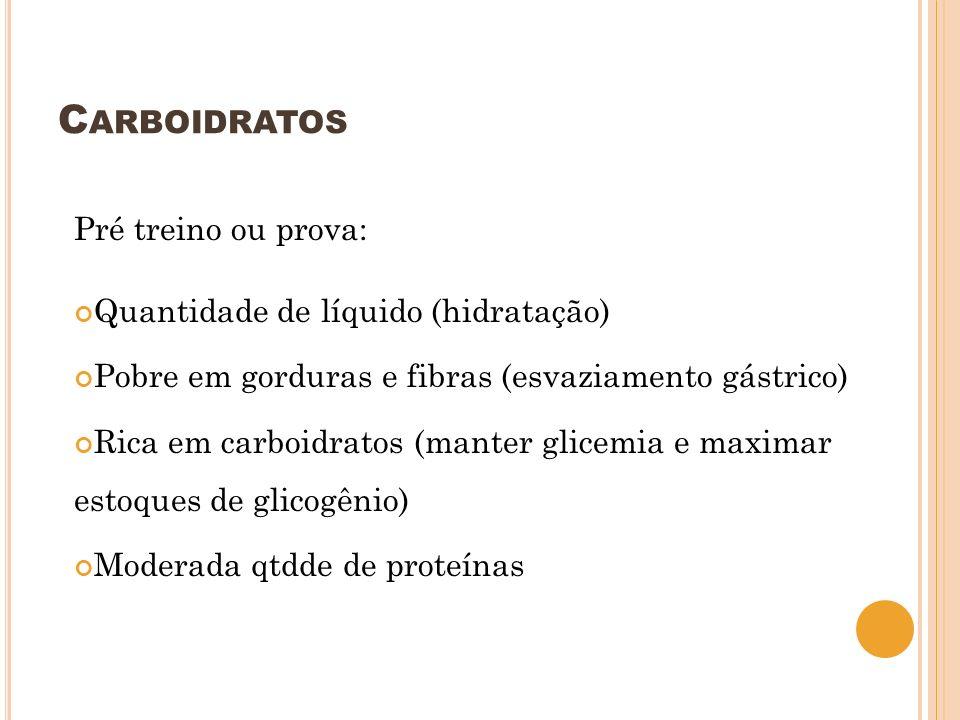 C ARBOIDRATOS Pré treino ou prova: Quantidade de líquido (hidratação) Pobre em gorduras e fibras (esvaziamento gástrico) Rica em carboidratos (manter