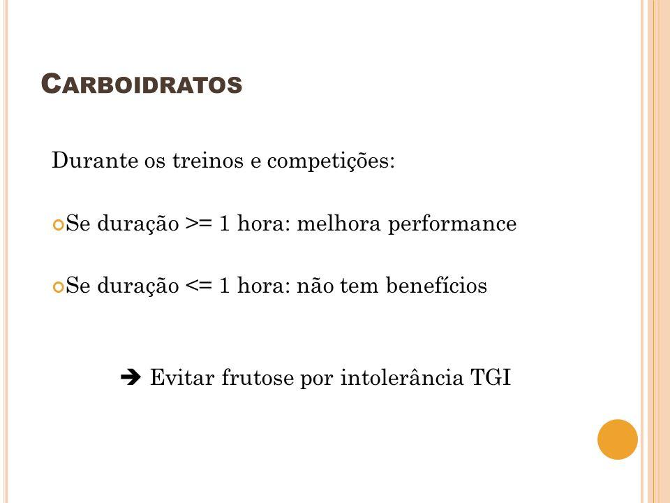 C ARBOIDRATOS Durante os treinos e competições: Se duração >= 1 hora: melhora performance Se duração <= 1 hora: não tem benefícios Evitar frutose por