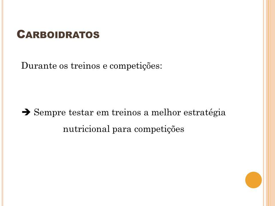 C ARBOIDRATOS Durante os treinos e competições: Sempre testar em treinos a melhor estratégia nutricional para competições