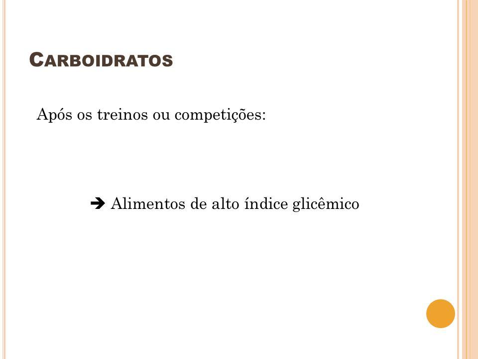 C ARBOIDRATOS Após os treinos ou competições: Alimentos de alto índice glicêmico