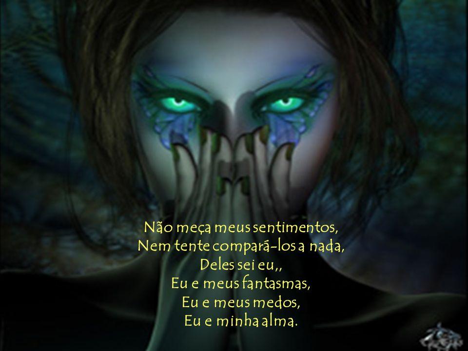 Não meça meus sentimentos, Nem tente compará-los a nada, Deles sei eu,, Eu e meus fantasmas, Eu e meus medos, Eu e minha alma.