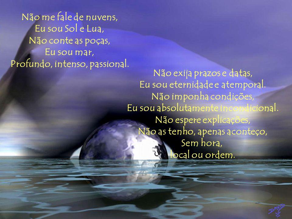Não me fale de nuvens, Eu sou Sol e Lua, Não conte as poças, Eu sou mar, Profundo, intenso, passional.