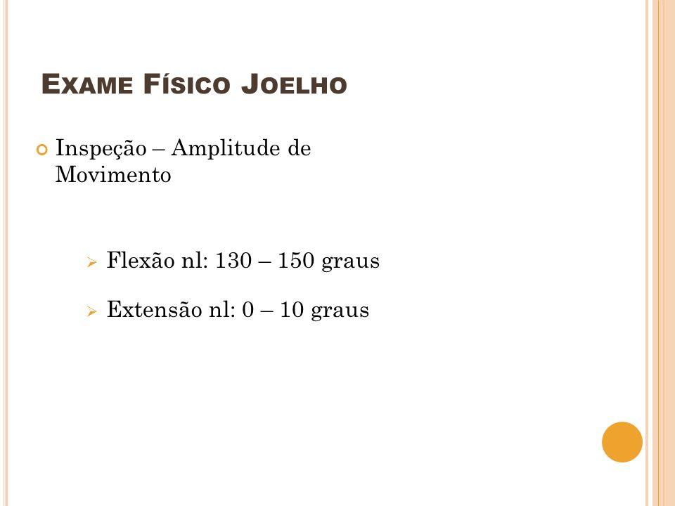 E XAME F ÍSICO J OELHO Inspeção – Amplitude de Movimento Flexão nl: 130 – 150 graus Extensão nl: 0 – 10 graus