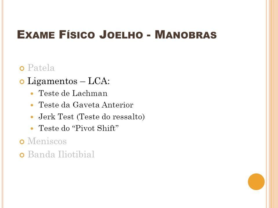 E XAME F ÍSICO J OELHO - M ANOBRAS Patela Ligamentos – LCA: Teste de Lachman Teste da Gaveta Anterior Jerk Test (Teste do ressalto) Teste do Pivot Shi