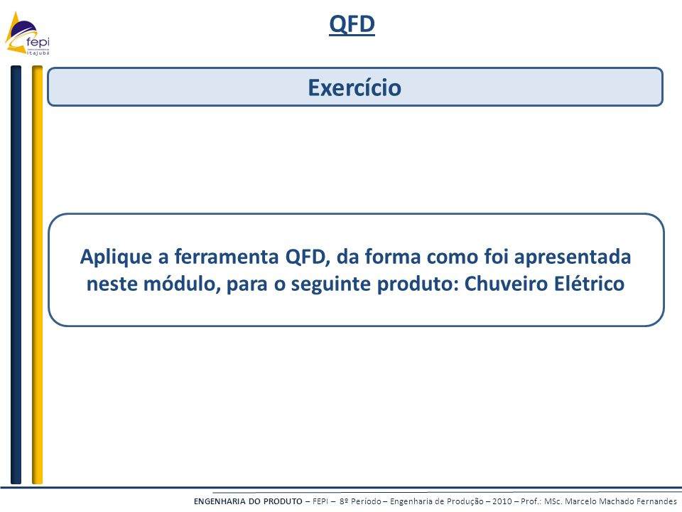 ENGENHARIA DO PRODUTO – FEPI – 8º Período – Engenharia de Produção – 2010 – Prof.: MSc. Marcelo Machado Fernandes QFD Exercício Aplique a ferramenta Q