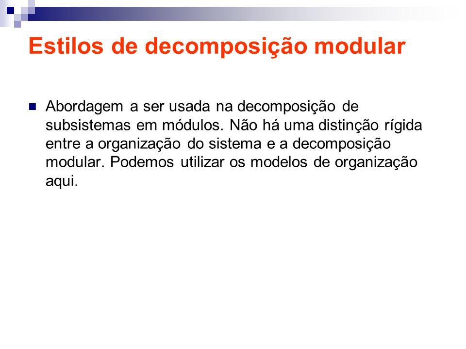 Estilos de decomposição modular Abordagem a ser usada na decomposição de subsistemas em módulos. Não há uma distinção rígida entre a organização do si