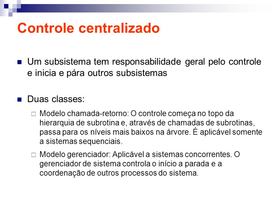 Controle centralizado Um subsistema tem responsabilidade geral pelo controle e inicia e pára outros subsistemas Duas classes: Modelo chamada-retorno: