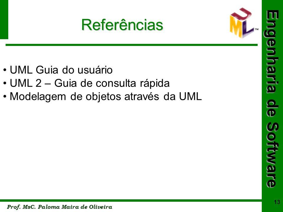Engenharia de Software Prof. MsC. Paloma Maira de Oliveira 13 Referências UML Guia do usuário UML 2 – Guia de consulta rápida Modelagem de objetos atr