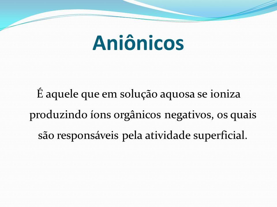 Aniônicos É aquele que em solução aquosa se ioniza produzindo íons orgânicos negativos, os quais são responsáveis pela atividade superficial.