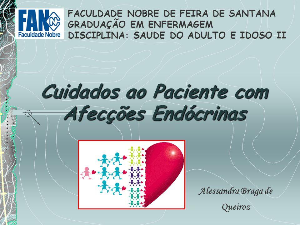 Cuidados ao Paciente com Afecções Endócrinas Alessandra Braga de Queiroz FACULDADE NOBRE DE FEIRA DE SANTANA GRADUAÇÃO EM ENFERMAGEM DISCIPLINA: SAUDE