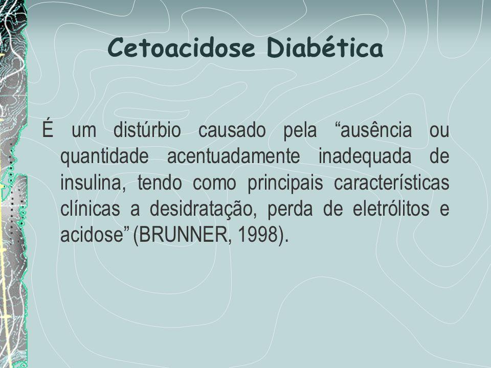 Cetoacidose Diabética É um distúrbio causado pela ausência ou quantidade acentuadamente inadequada de insulina, tendo como principais características