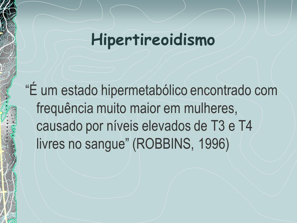 É um estado hipermetabólico encontrado com frequência muito maior em mulheres, causado por níveis elevados de T3 e T4 livres no sangue (ROBBINS, 1996)