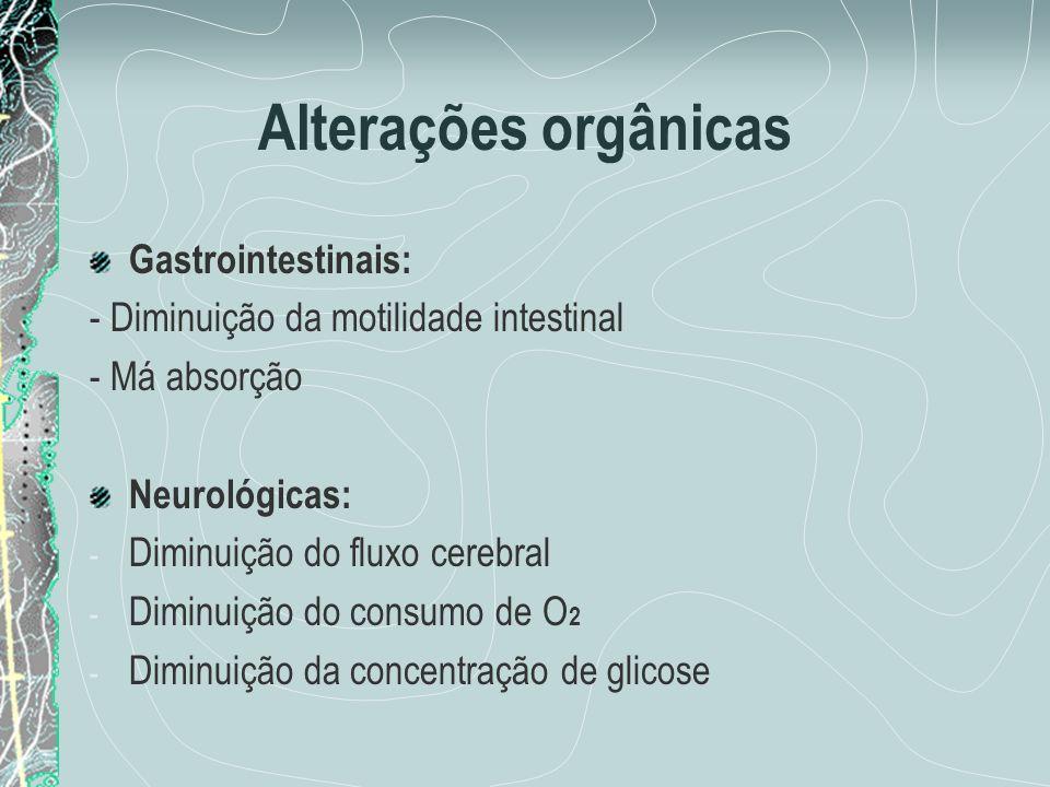 Alterações orgânicas Gastrointestinais: - Diminuição da motilidade intestinal - Má absorção Neurológicas: - Diminuição do fluxo cerebral - Diminuição