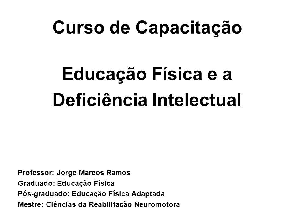 Curso de Capacitação Educação Física e a Deficiência Intelectual Professor: Jorge Marcos Ramos Graduado: Educação Física Pós-graduado: Educação Física