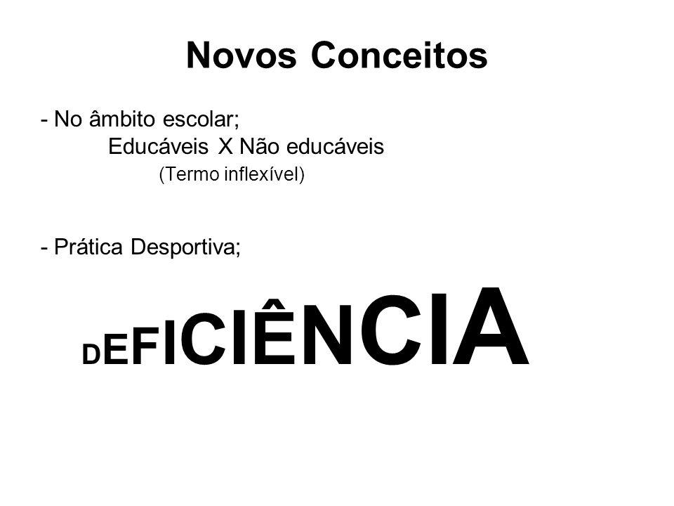Novos Conceitos - No âmbito escolar; Educáveis X Não educáveis (Termo inflexível) - Prática Desportiva; D E F I C I Ê N C I A