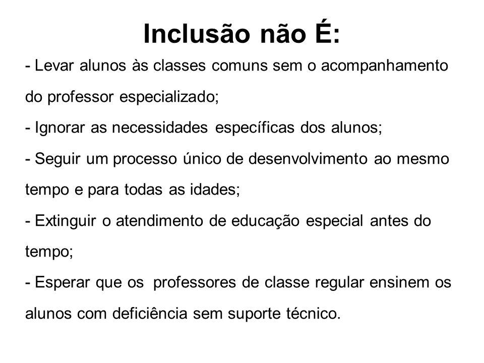 Inclusão não É: - Levar alunos às classes comuns sem o acompanhamento do professor especializado; - Ignorar as necessidades específicas dos alunos; -