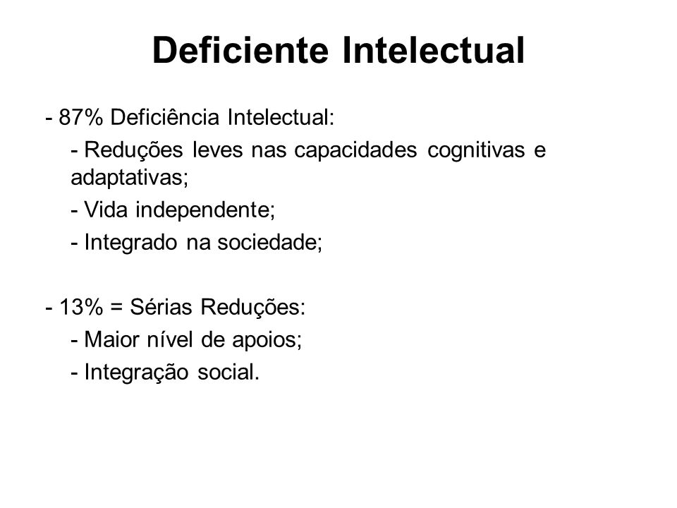 Deficiente Intelectual - 87% Deficiência Intelectual: - Reduções leves nas capacidades cognitivas e adaptativas; - Vida independente; - Integrado na s