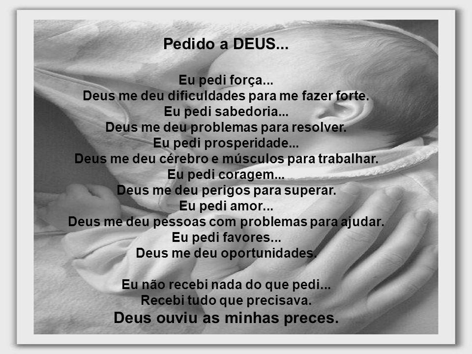 Pedido a DEUS... Eu pedi força... Deus me deu dificuldades para me fazer forte. Eu pedi sabedoria... Deus me deu problemas para resolver. Eu pedi pros