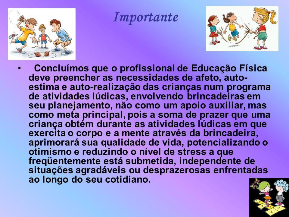 Importante Concluímos que o profissional de Educação Física deve preencher as necessidades de afeto, auto- estima e auto-realização das crianças num p