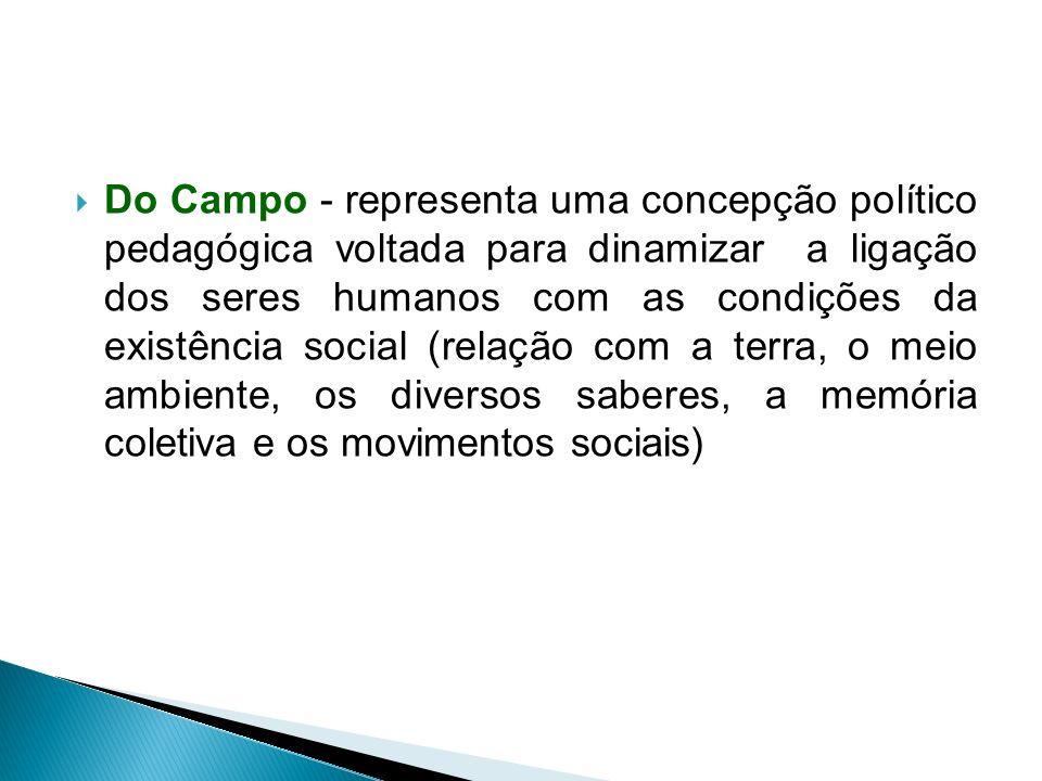 Do Campo - representa uma concepção político pedagógica voltada para dinamizar a ligação dos seres humanos com as condições da existência social (relação com a terra, o meio ambiente, os diversos saberes, a memória coletiva e os movimentos sociais)