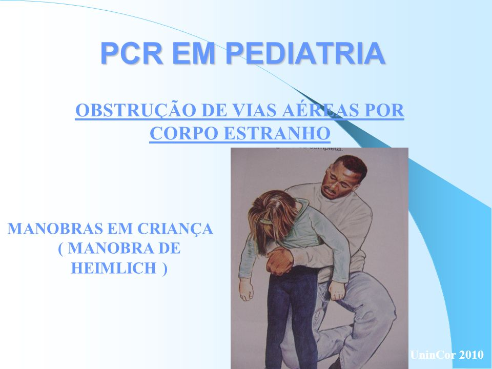 PCR EM PEDIATRIA MANOBRAS EM CRIANÇA ( MANOBRA DE HEIMLICH ) OBSTRUÇÃO DE VIAS AÉREAS POR CORPO ESTRANHO UninCor 2010