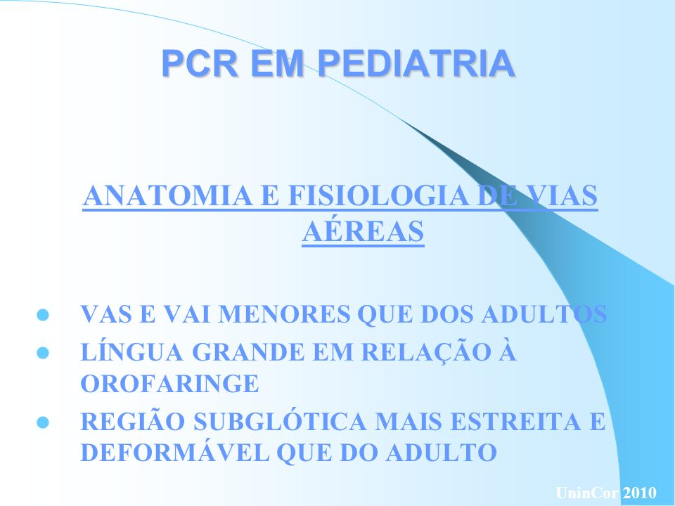 PCR EM PEDIATRIA ANATOMIA E FISIOLOGIA DE VIAS AÉREAS CARTILAGEM DE SUSTENTAÇÃO MENOS DESENVOLVIDA QUE DO ADULTO CAPACIDADE RESIDUAL FUNCIONAL REDUZIDA QUANDO ESFORÇO É POUCO OU NULO DEPENDÊNCIA DA MOVIMENTAÇÃO DO DIAFRAGMA PARA GERAR VOLUME CORRENTE UninCor 2010