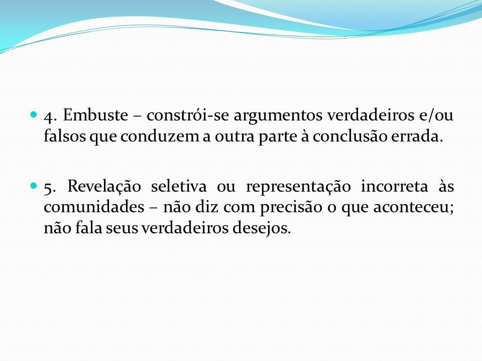 4. Embuste – constrói-se argumentos verdadeiros e/ou falsos que conduzem a outra parte à conclusão errada. 5. Revelação seletiva ou representação inco